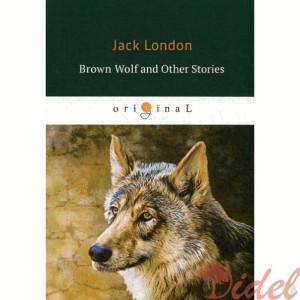 Brown Wolf and Other Stories = Бурый волк и другие рассказы: на англ.яз. London J.