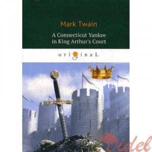 A Connecticut Yankee in King Arthur's Court = Янки из Коннектикута при дворе короля Артура: роман на англ.яз. Twain M.